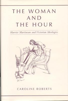 The Woman and the Hour: Harriet Martineau and Victorian Ideologies - Roberts, Caroline