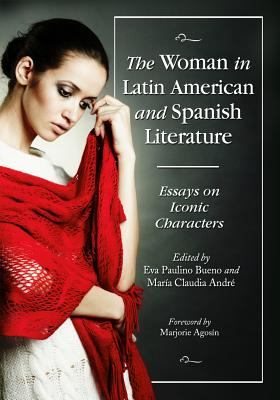 The Woman in Latin American and Spanish Literature: Essays on Iconic Characters - Bueno, Eva Paulino (Editor), and Andre, Maria Claudia (Editor)