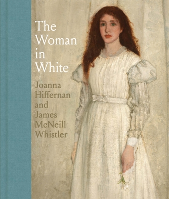The Woman in White: Joanna Hiffernan and James McNeill Whistler - MacDonald, Margaret F., and Brock, Charles (Contributions by), and Dunn, Joanna (Contributions by)