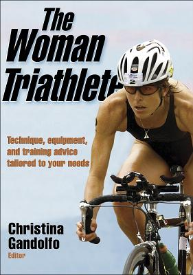 The Woman Triathlete: Technique, Equipment, and Training Advice Tailored to Your Needs - Gandolfo, Christina