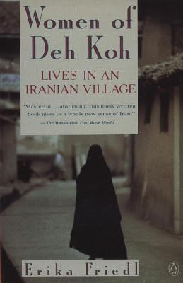 The Women of Deh Koh: Lives in an Iranian Village - Friedl, Erika
