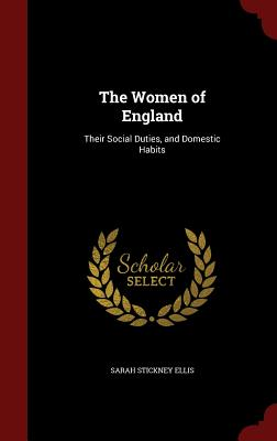 The Women of England: Their Social Duties, and Domestic Habits - Ellis, Sarah Stickney