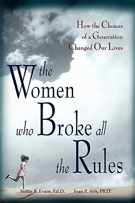 The Women Who Broke All the Rules: How the Choices of a Generation Changed Our Lives - Evans, Susan, and Avis, Joan
