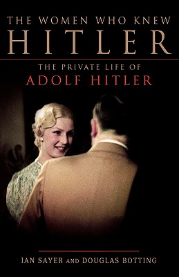The Women Who Knew Hitler: The Private Life of Adolf Hitler - Sayer, Ian, and Botting, Douglas