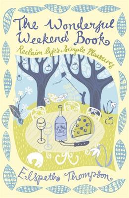 The Wonderful Weekend Book: Reclaiming Life's Simple Pleasures - Thompson, Elspeth