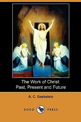 The Work of Christ: Past, Present and Future (Dodo Press) - Gaebelein, A C