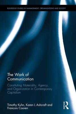 The Work of Communication: Constituting Materiality, Agency, and Organization in Contemporary Capitalism - Kuhn, Timothy, and Ashcraft, Karen Lee, and Cooren, Francois