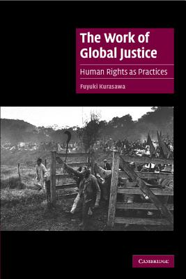 The Work of Global Justice: Human Rights as Practices - Kurasawa, Fuyuki