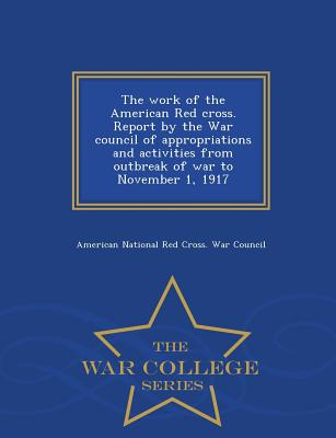 The Work of the American Red Cross. Report by the War Council of Appropriations and Activities from Outbreak of War to November 1, 1917 - War College Series - American National Red Cross War Council (Creator)