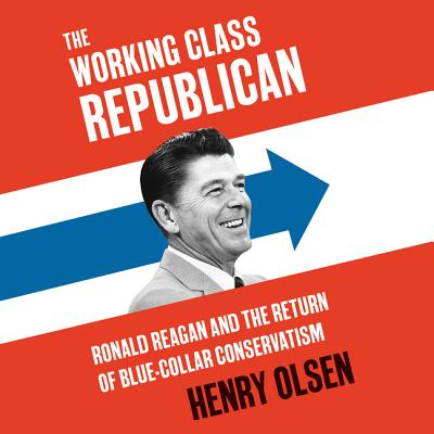 The Working Class Republican: Ronald Reagan and the Return of Blue-Collar Conservatism - Olsen, Henry