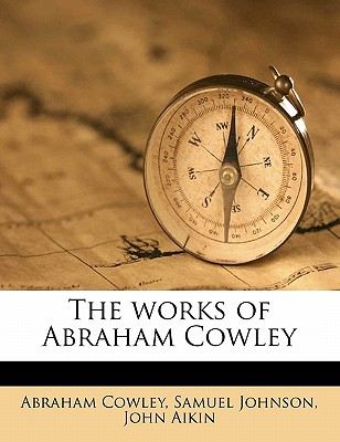 The Works of Abraham Cowley - Cowley, Abraham, and Johnson, Samuel, and Aikin, John