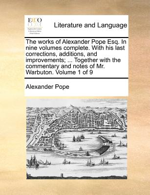 The Works of Alexander Pope, Esq: In Nine Volumes Complete, with His Last Corrections, Additions, and Improvements, as They Were Delivered to the Edit - Pope, Alexander