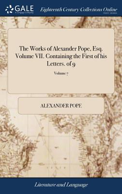The Works of Alexander Pope, Esq. Volume VII. Containing the First of His Letters. of 9; Volume 7 - Pope, Alexander