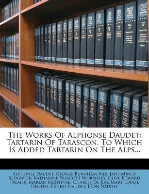 The Works of Alphonse Daudet: Tartarin of Tarascon, to Which Is Added Tartarin on the Alps... - Daudet, Alphonse