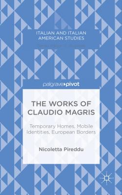 The Works of Claudio Magris: Temporary Homes, Mobile Identities, European Borders - Pireddu, Nicoletta