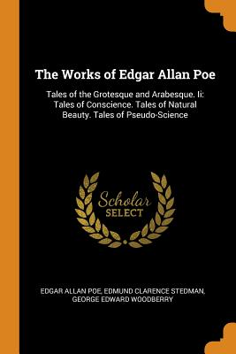 The Works of Edgar Allan Poe: Tales of the Grotesque and Arabesque. II: Tales of Conscience. Tales of Natural Beauty. Tales of Pseudo-Science - Poe, Edgar Allan, and Stedman, Edmund Clarence, and Woodberry, George Edward