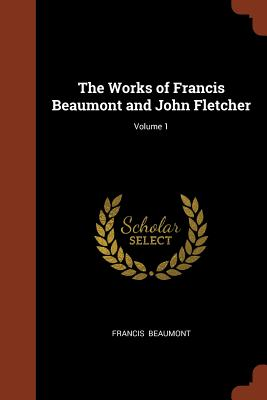 The Works of Francis Beaumont and John Fletcher; Volume 1 - Beaumont, Francis
