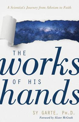 The Works of His Hands: A Scientist's Journey from Atheism to Faith - Garte, Sy, and McGrath, Alister (Foreword by)