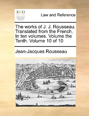 The Works of J. J. Rousseau. Translated from the French. in Ten Volumes. Volume the Tenth. Volume 10 of 10 - Rousseau, Jean Jacques