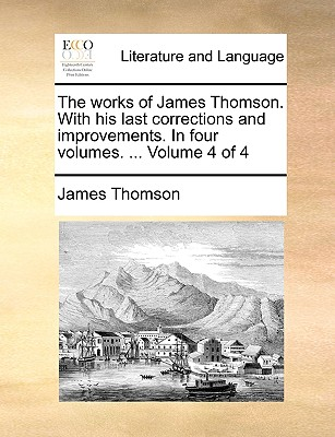The Works of James Thomson. with His Last Corrections and Improvements. in Four Volumes. ... Volume 4 of 4 - Thomson, James, Gen.