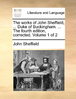 The Works of John Sheffield, ... Duke of Buckingham. ... the Fourth Edition, Corrected. Volume 1 of 2 - Sheffield, John