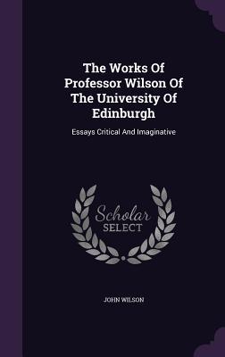 The Works of Professor Wilson of the University of Edinburgh: Essays Critical and Imaginative - Wilson, John