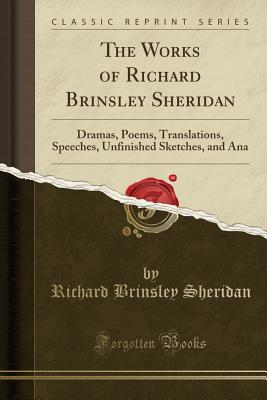 The Works of Richard Brinsley Sheridan: Dramas, Poems, Translations, Speeches, Unfinished Sketches, and Ana (Classic Reprint) - Sheridan, Richard Brinsley