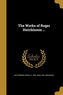 The Works of Roger Hutchinson ... - Hutchinson, Roger D 1555 (Creator), and Bruce, John 1802-1869