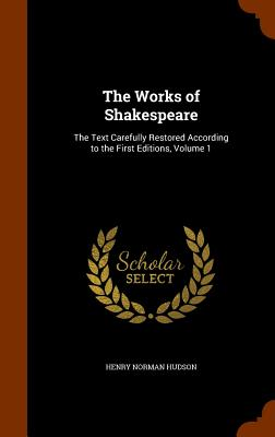 The Works of Shakespeare: The Text Carefully Restored According to the First Editions, Volume 1 - Hudson, Henry Norman