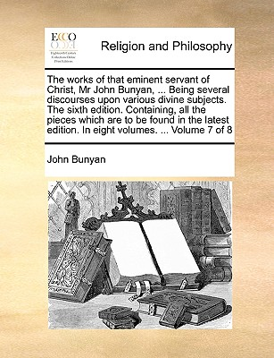 The Works of That Eminent Servant of Christ, MR John Bunyan, ... Being Several Discourses Upon Various Divine Subjects. the Sixth Edition. Containing, All the Pieces Which Are to Be Found in the Latest Edition. in Eight Volumes. ... Volume 7 of 8 - Bunyan, John, Jr.