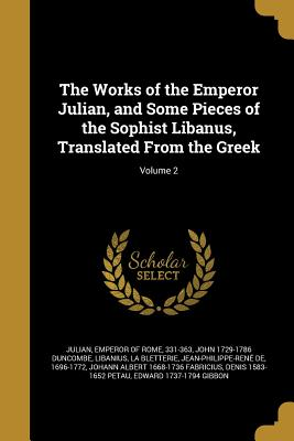 The Works of the Emperor Julian, and Some Pieces of the Sophist Libanus, Translated from the Greek; Volume 2 - Julian, Emperor of Rome 331-363 (Creator), and Duncombe, John 1729-1786, and Libanius (Creator)