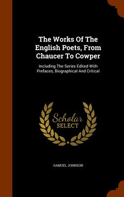 The Works of the English Poets, from Chaucer to Cowper: Including the Series Edited with Prefaces, Biographical and Critical - Johnson, Samuel