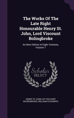 The Works of the Late Right Honourable Henry St. John, Lord Viscount Bolingbroke: An New Edition in Eight Volumes, Volume 7 - Goldsmith, William, and Henry St John (1st Viscount Bolingbroke) (Creator)
