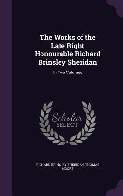 The Works of the Late Right Honourable Richard Brinsley Sheridan: In Two Volumes - Sheridan, Richard Brinsley