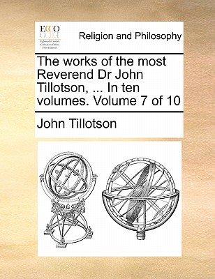 The Works of the Most Reverend Dr John Tillotson, ... in Ten Volumes. Volume 7 of 10 - Tillotson, John