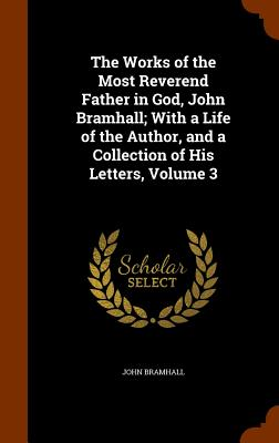 The Works of the Most Reverend Father in God, John Bramhall; With a Life of the Author, and a Collection of His Letters, Volume 3 - Bramhall, John