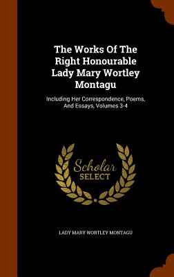 The Works of the Right Honourable Lady Mary Wortley Montagu: Including Her Correspondence, Poems, and Essays, Volumes 3-4 - Lady Mary Wortley Montagu (Creator)