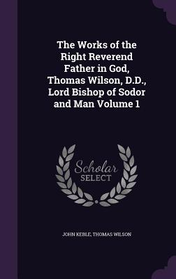The Works of the Right Reverend Father in God, Thomas Wilson, D.D., Lord Bishop of Sodor and Man Volume 1 - Keble, John, and Wilson, Thomas