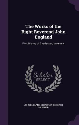 The Works of the Right Reverend John England: First Bishop of Charleston, Volume 4 - England, John, and Messmer, Sebastian Gebhard