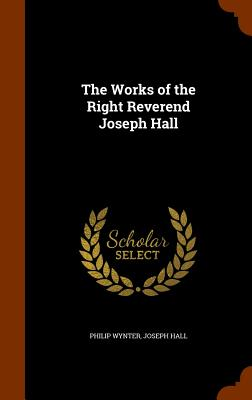 The Works of the Right Reverend Joseph Hall - Wynter, Philip, and Hall, Joseph