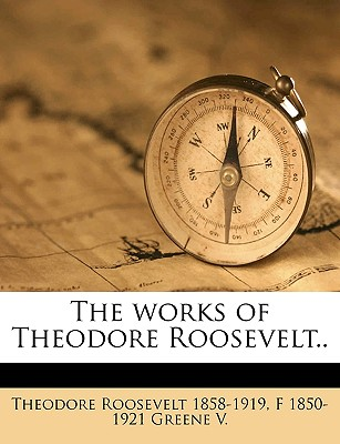 The Works of Theodore Roosevelt.. - Roosevelt, Theodore, IV, and Greene, F 1850-1921
