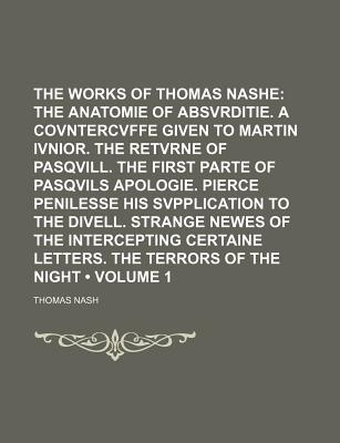 The Works of Thomas Nashe (Volume 1); The Anatomie of Absvrditie. a Covntercvffe Given to Martin Ivnior. the Retvrne of Pasqvill. the First Parte of Pasqvils Apologie. Pierce Penilesse His Svpplication to the Divell. Strange Newes of the Intercepting... - Nash, Thomas