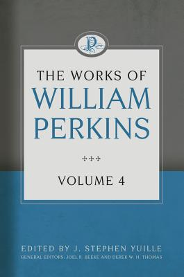 The Works of William Perkins, Volume 4 - Perkins, William, and Yuille, J Stephen (Editor)