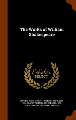 The Works of William Shakespeare - Glover, John, and Wright, William Aldis, and Clark, William George