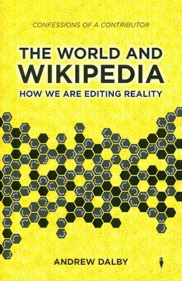 The World and Wikipedia: How We Are Editing Reality - Dalby, Andrew, Professor