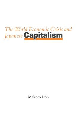 The World Economic Crisis and Japanese Capitalism - Itoh, Makoto