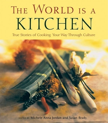 The World Is a Kitchen: True Stories of Cooking Your Way Through Culture Stories, Recipes, Resources - Jordan, Michele Anna (Editor), and Brady, Susan (Editor)