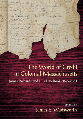 The World of Credit in Colonial Massachusetts: James Richards and His Day Book, 1692-1711 - Richards, James, and Wadsworth, James E