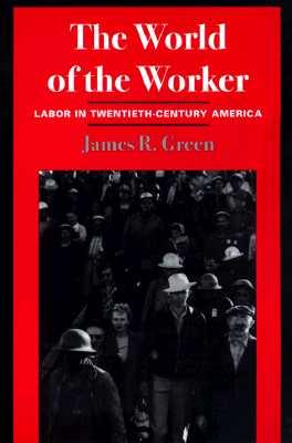 The World of Worker: Labor in Twentieth-Century America - Green, James R
