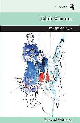The World Over - Wharton, Edith